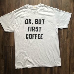 OK, BUT FIRST COFFEE Tshirt